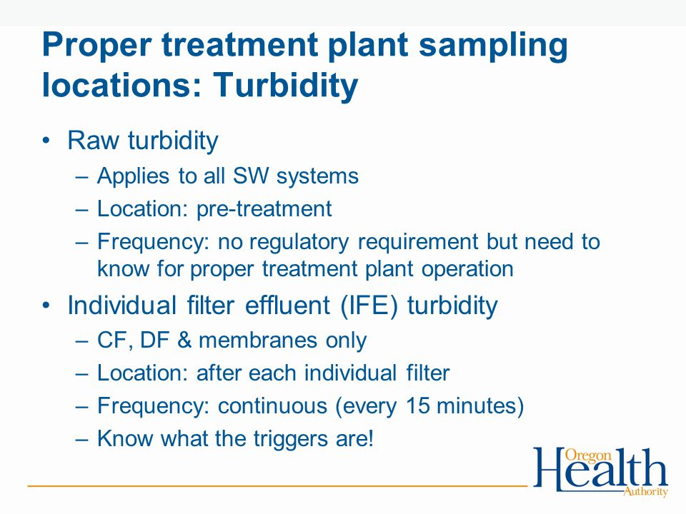 Proper treatment plant sampling locations: Turbidity Raw turbidity –Applies to all SW systems –Location: pre-treatment –Frequency: no regulatory requi
