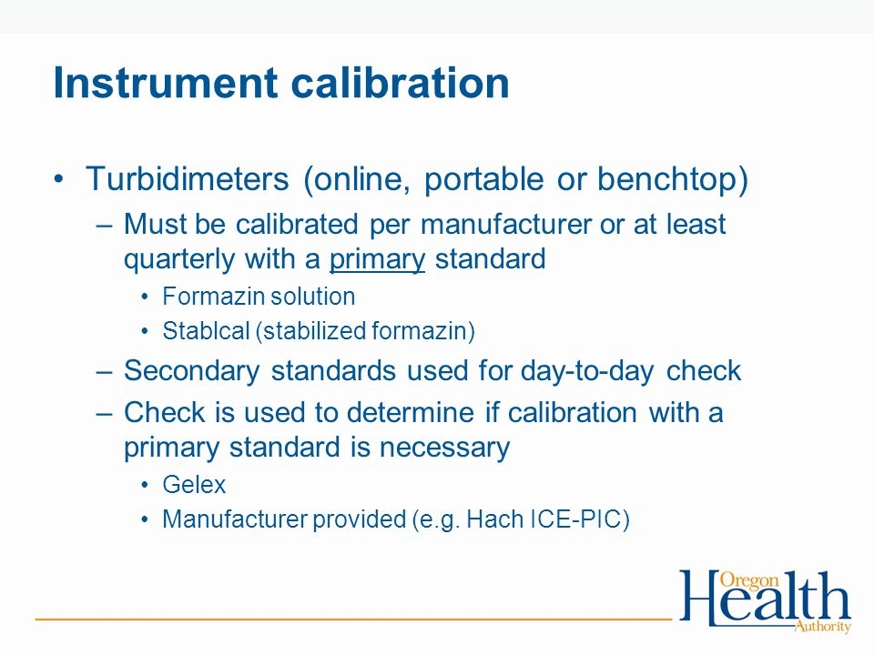 Instrument calibration Turbidimeters (online, portable or benchtop) –Must be calibrated per manufacturer or at least quarterly with a primary standard