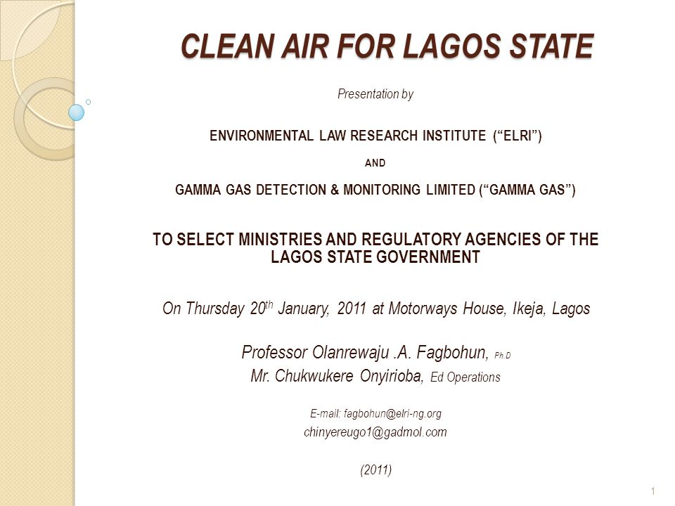 CLEAN AIR FOR LAGOS STATE Presentation by ENVIRONMENTAL LAW RESEARCH INSTITUTE (ELRI) AND GAMMA GAS DETECTION & MONITORING LIMITED (GAMMA GAS) TO SELECT MINISTRIES AND REGULATORY AGENCIES OF THE LAGOS STATE GOVERNMENT On Thursday 20 th January, 2011 at Motorways House, Ikeja, Lagos Professor Olanrewaju.A.
