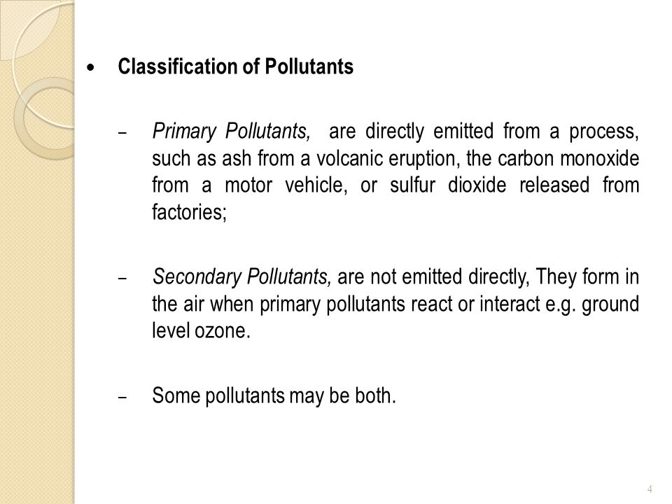 Classification of Pollutants – Primary Pollutants, are directly emitted from a process, such as ash from a volcanic eruption, the carbon monoxide from a motor vehicle, or sulfur dioxide released from factories; – Secondary Pollutants, are not emitted directly, They form in the air when primary pollutants react or interact e.g.