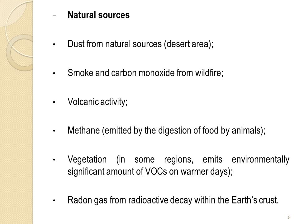 – Natural sources Dust from natural sources (desert area); Smoke and carbon monoxide from wildfire; Volcanic activity; Methane (emitted by the digestion of food by animals); Vegetation (in some regions, emits environmentally significant amount of VOCs on warmer days); Radon gas from radioactive decay within the Earths crust.