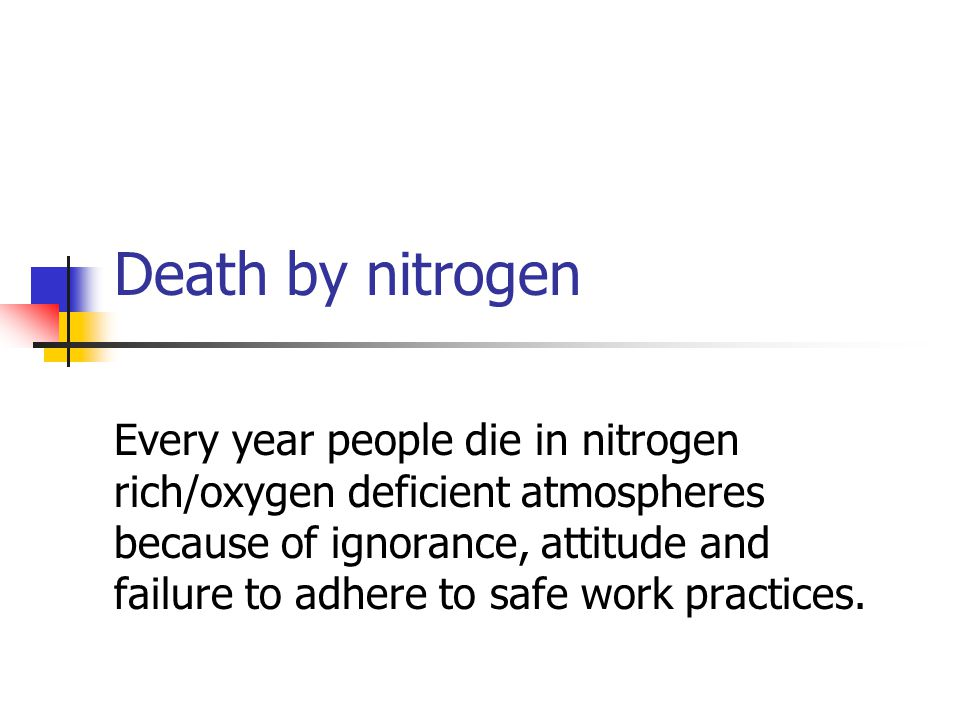 Death by nitrogen Every year people die in nitrogen rich/oxygen deficient atmospheres because of ignorance, attitude and failure to adhere to safe wor