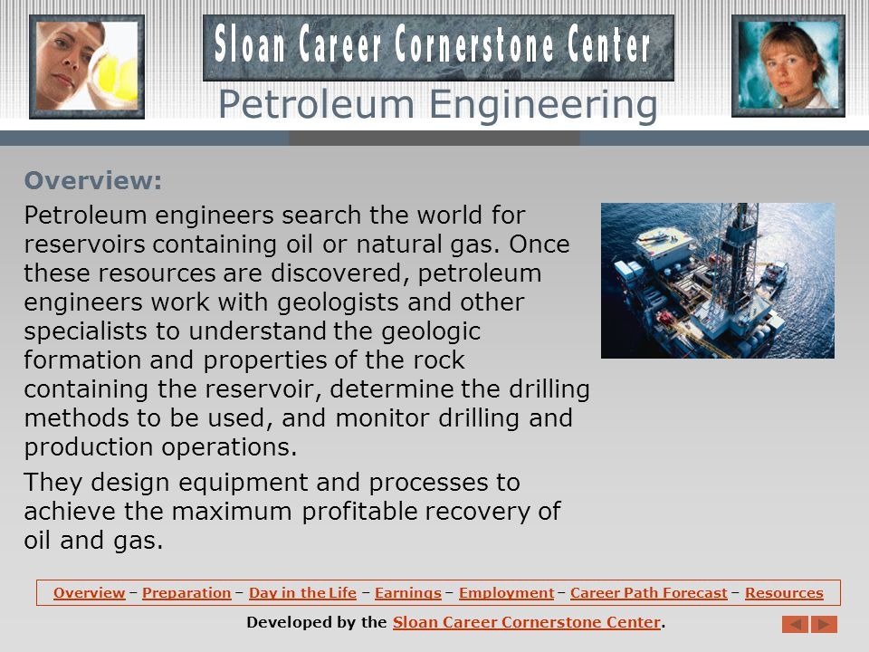 OverviewOverview – Preparation – Day in the Life – Earnings – Employment – Career Path Forecast – ResourcesPreparationDay in the LifeEarningsEmploymentCareer Path ForecastResources Developed by the Sloan Career Cornerstone Center.Sloan Career Cornerstone Center Petroleum Engineering