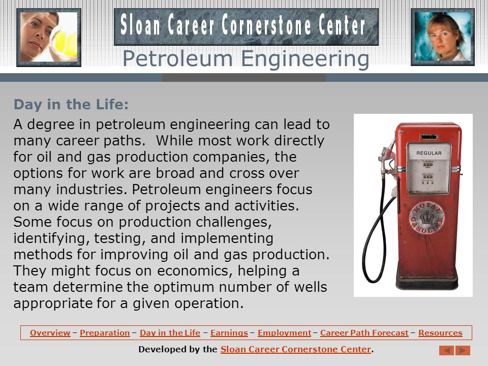Preparation (continued): In the last 2 years, a petroleum engineering program might include courses in Drilling and Production Systems, Geostatistics, Well Performance, Reservoir Fluids, Petroleum Project Evaluation, Engineering Ethics, and Well Completion and Stimulation.