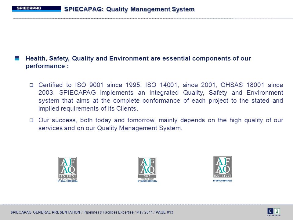 SPIECAPAG GENERAL PRESENTATION / Pipelines & Facilities Expertise / May 2011 / PAGE 013 SPIECAPAG: Quality Management System Health, Safety, Quality a