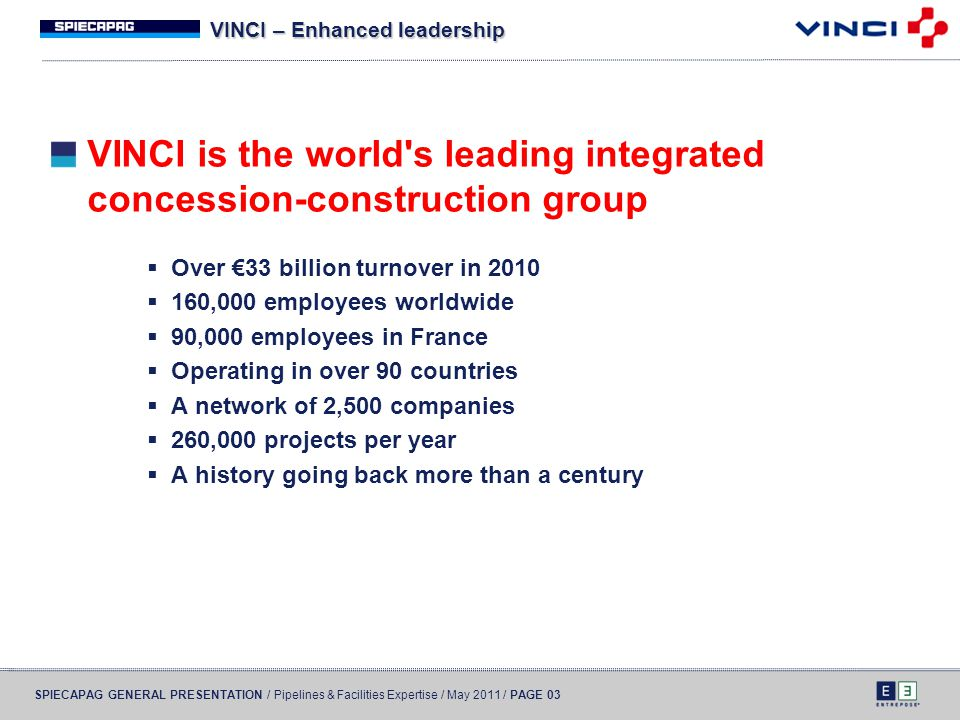 SPIECAPAG GENERAL PRESENTATION / Pipelines & Facilities Expertise / May 2011 / PAGE 03 VINCI – Enhanced leadership VINCI is the world's leading integr
