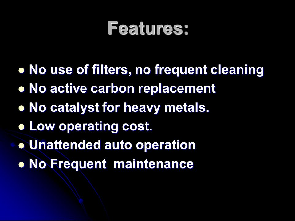 Features: No use of filters, no frequent cleaning No use of filters, no frequent cleaning No active carbon replacement No active carbon replacement No