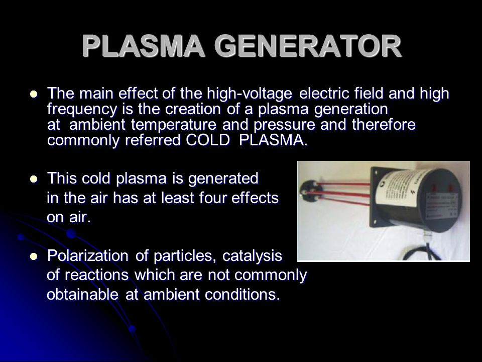 PLASMA GENERATOR The main effect of the high-voltage electric field and high frequency is the creation of a plasma generation at ambient temperature a