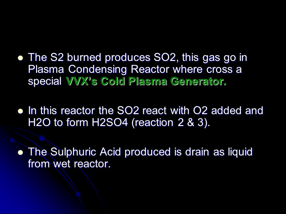 The S2 burned produces SO2, this gas go in Plasma Condensing Reactor where cross a special VVXs Cold Plasma Generator. The S2 burned produces SO2, thi