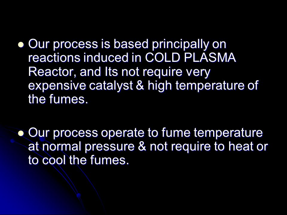 The COLD PLASMA Reactor is equipped with our special Cold Plasma Generator which requires a very low power.