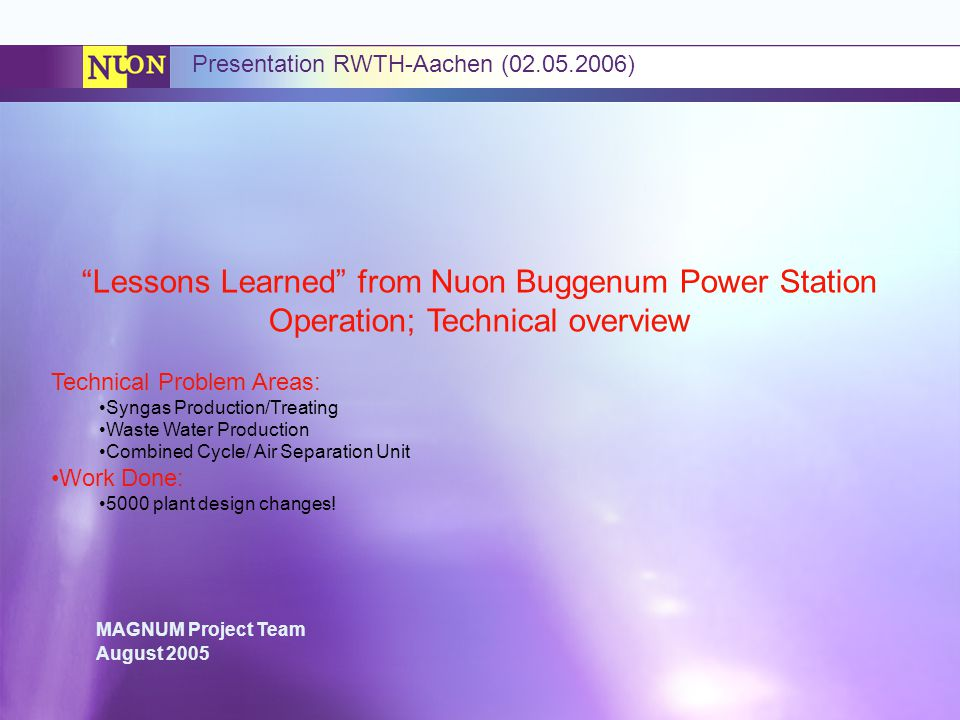 MAGNUM Project Team August 2005 Presentation RWTH-Aachen (02.05.2006) Lessons Learned from Nuon Buggenum Power Station Operation; Technical overview Technical Problem Areas: Syngas Production/Treating Waste Water Production Combined Cycle/ Air Separation Unit Work Done: 5000 plant design changes!