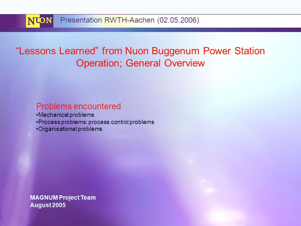 MAGNUM Project Team August 2005 Presentation RWTH-Aachen (02.05.2006) Lessons Learned from Nuon Buggenum Power Station Operation; General Overview Problems encountered Mechanical problems Process problems; process control problems Organisational problems