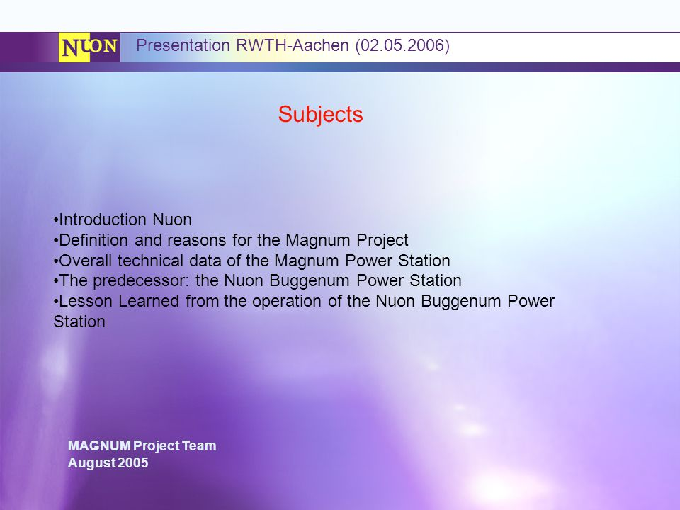MAGNUM Project Team August 2005 Presentation RWTH-Aachen (02.05.2006) Subjects Introduction Nuon Definition and reasons for the Magnum Project Overall technical data of the Magnum Power Station The predecessor: the Nuon Buggenum Power Station Lesson Learned from the operation of the Nuon Buggenum Power Station