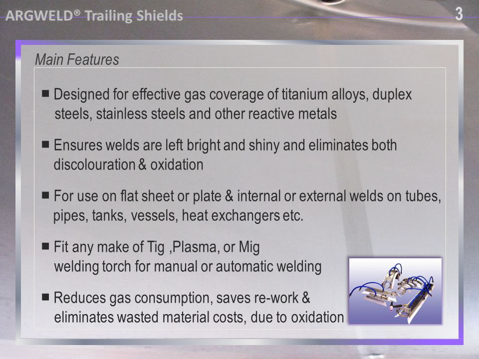 4 4 Main features continued ARGWELD® Trailing Shields Reduces gas consumption, saves re-work & eliminates wasted material costs, due to oxidation Flexible silicone side walls to create closed inert gas chamber Replaceable silicone rubber side walls Auxiliary hoses for greater shield gas coverage where required Triple mesh gas distribution system non turbulent gas flow