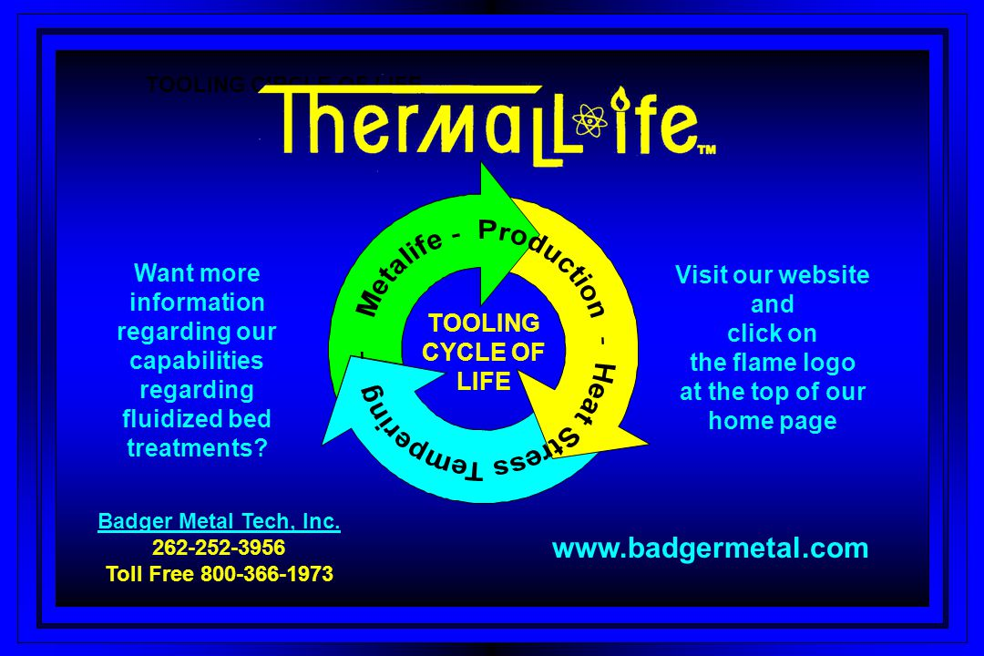 TOOLING CIRCLE OF LIFE TOOLING CYCLE OF LIFE Badger Metal Tech, Inc. Badger Metal Tech, Inc. 262-252-3956 Toll Free 800-366-1973 Want more information