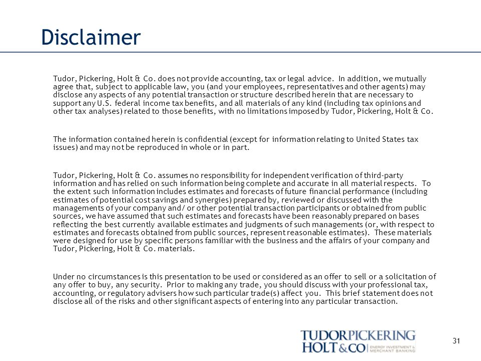 31 Disclaimer Tudor, Pickering, Holt & Co.does not provide accounting, tax or legal advice.