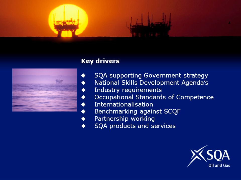 Key drivers SQA supporting Government strategy National Skills Development Agendas Industry requirements Occupational Standards of Competence Internationalisation Benchmarking against SCQF Partnership working SQA products and services