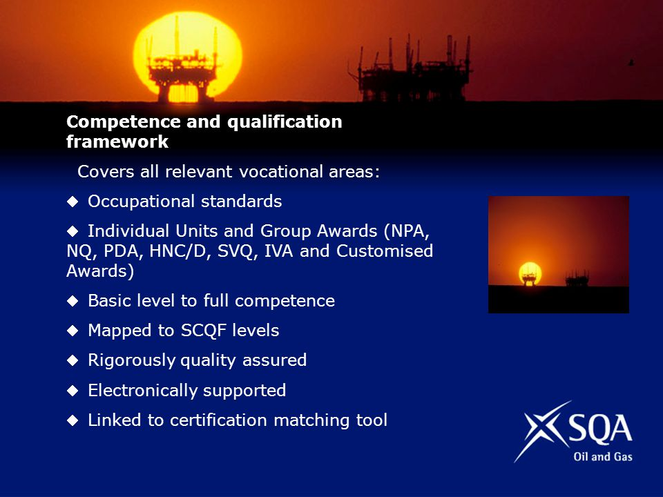 Competence and qualification framework Covers all relevant vocational areas: Occupational standards Individual Units and Group Awards (NPA, NQ, PDA, HNC/D, SVQ, IVA and Customised Awards) Basic level to full competence Mapped to SCQF levels Rigorously quality assured Electronically supported Linked to certification matching tool
