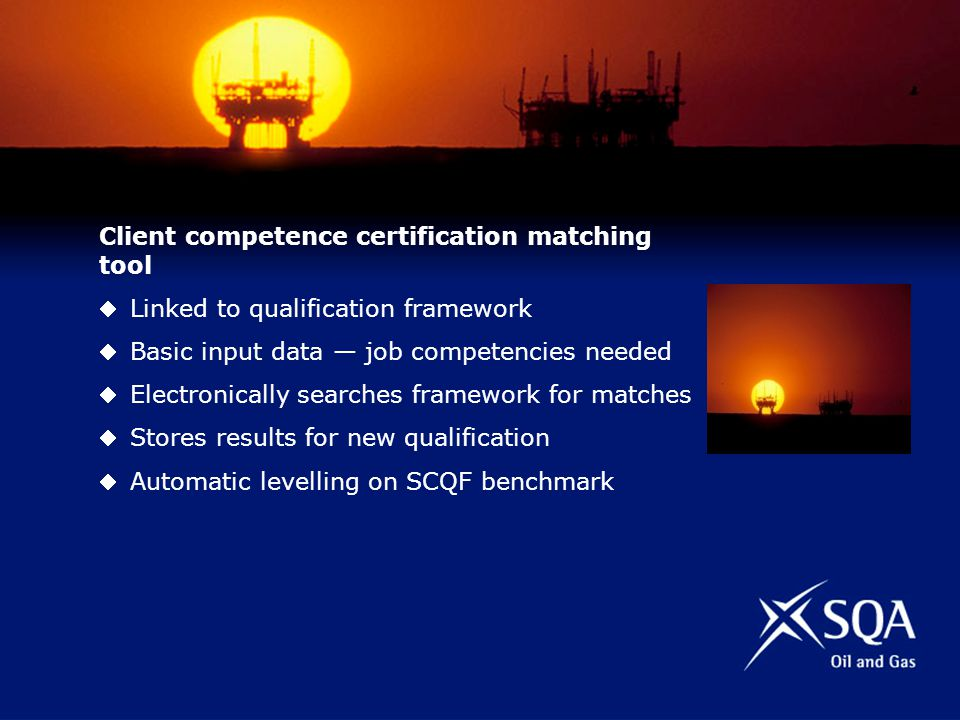 Client competence certification matching tool Linked to qualification framework Basic input data job competencies needed Electronically searches framework for matches Stores results for new qualification Automatic levelling on SCQF benchmark