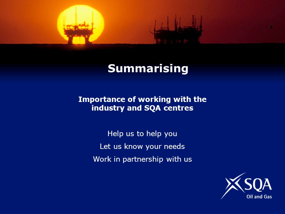 Importance of working with the industry and SQA centres Help us to help you Let us know your needs Work in partnership with us Summarising