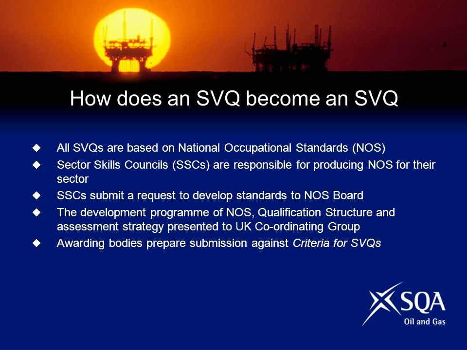 How does an SVQ become an SVQ All SVQs are based on National Occupational Standards (NOS) Sector Skills Councils (SSCs) are responsible for producing NOS for their sector SSCs submit a request to develop standards to NOS Board The development programme of NOS, Qualification Structure and assessment strategy presented to UK Co-ordinating Group Awarding bodies prepare submission against Criteria for SVQs