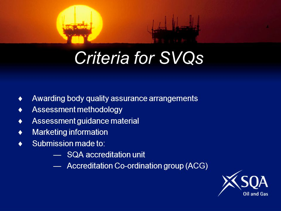 Criteria for SVQs Awarding body quality assurance arrangements Assessment methodology Assessment guidance material Marketing information Submission made to: SQA accreditation unit Accreditation Co-ordination group (ACG)
