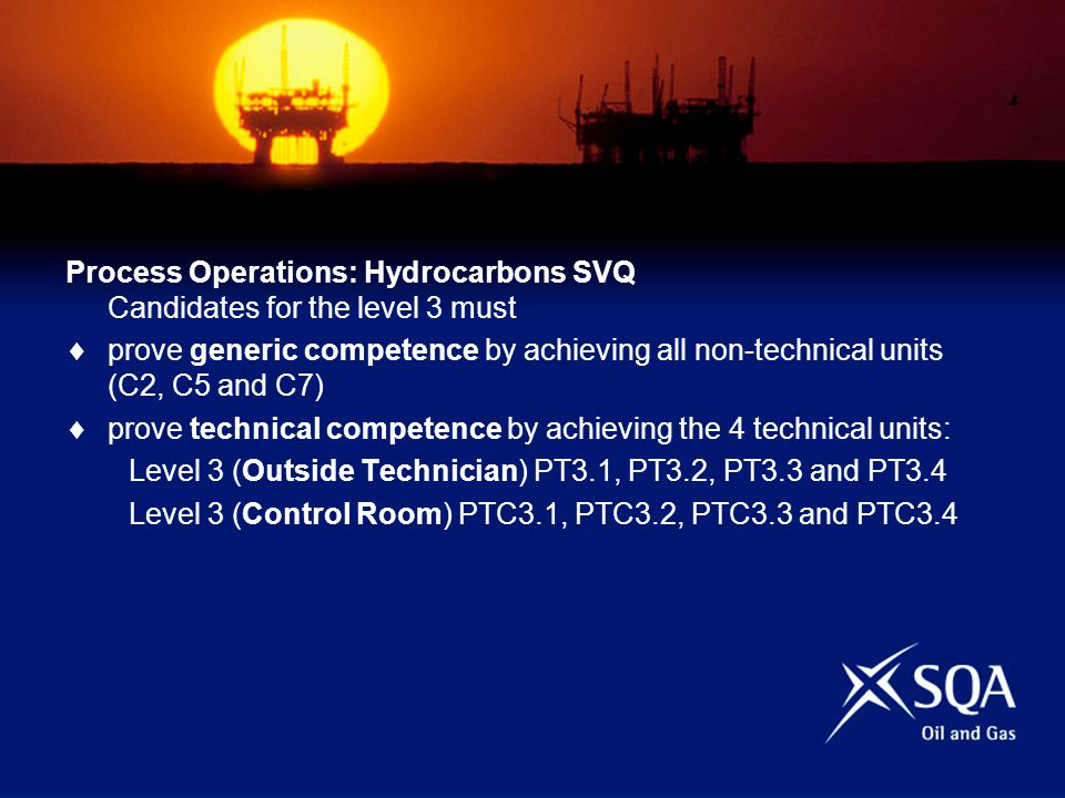 Process Operations: Hydrocarbons SVQ Candidates for the level 3 must prove generic competence by achieving all non-technical units (C2, C5 and C7) prove technical competence by achieving the 4 technical units: Level 3 (Outside Technician) PT3.1, PT3.2, PT3.3 and PT3.4 Level 3 (Control Room) PTC3.1, PTC3.2, PTC3.3 and PTC3.4