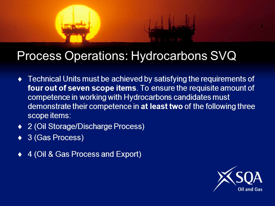 Process Operations: Hydrocarbons SVQ Technical Units must be achieved by satisfying the requirements of four out of seven scope items.