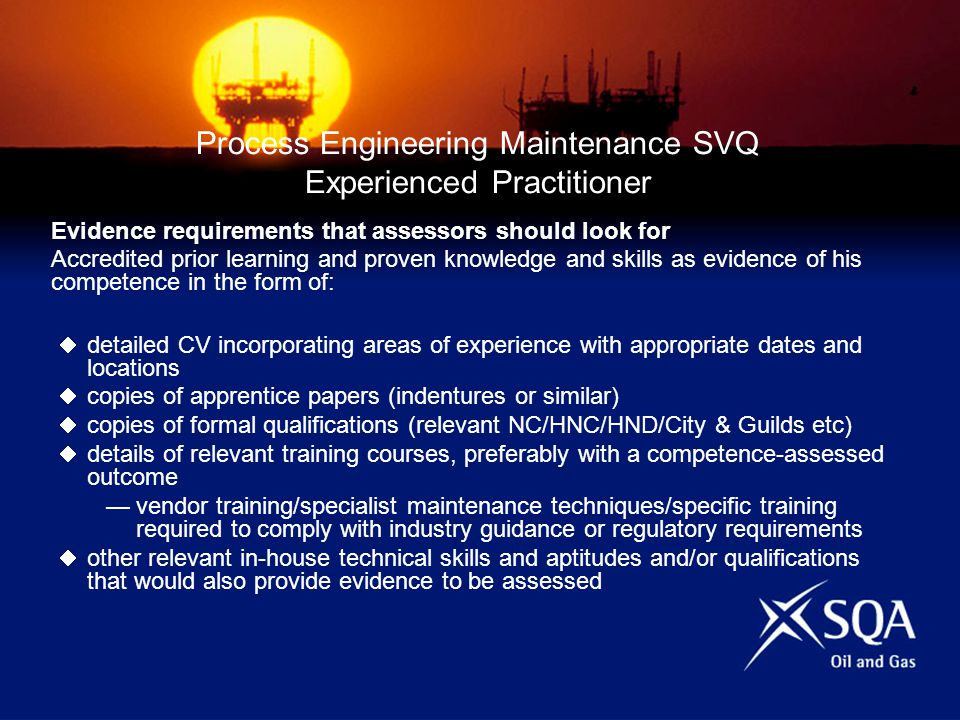 Process Engineering Maintenance SVQ Experienced Practitioner Evidence requirements that assessors should look for Accredited prior learning and proven knowledge and skills as evidence of his competence in the form of: detailed CV incorporating areas of experience with appropriate dates and locations copies of apprentice papers (indentures or similar) copies of formal qualifications (relevant NC/HNC/HND/City & Guilds etc) details of relevant training courses, preferably with a competence-assessed outcome vendor training/specialist maintenance techniques/specific training required to comply with industry guidance or regulatory requirements other relevant in-house technical skills and aptitudes and/or qualifications that would also provide evidence to be assessed