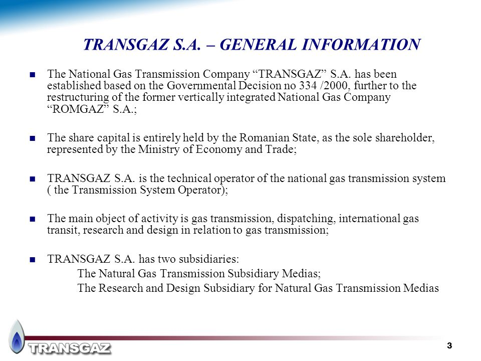 3 TRANSGAZ S.A. – GENERAL INFORMATION The National Gas Transmission Company TRANSGAZ S.A. has been established based on the Governmental Decision no 3