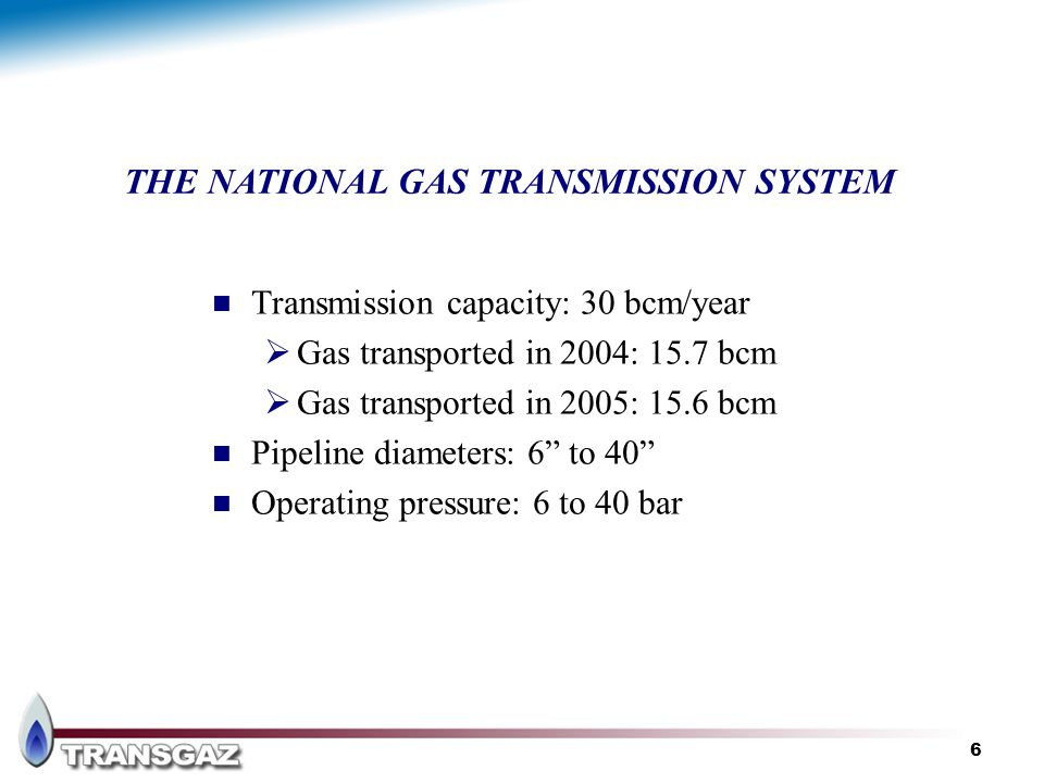 6 Transmission capacity: 30 bcm/year Gas transported in 2004: 15.7 bcm Gas transported in 2005: 15.6 bcm Pipeline diameters: 6 to 40 Operating pressur