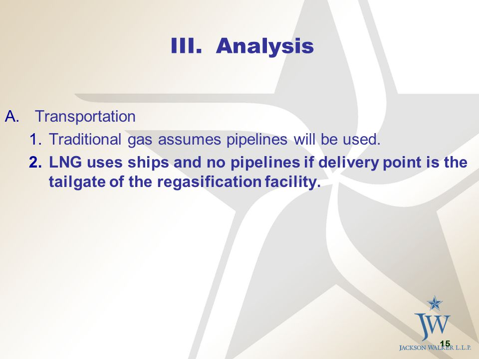 15 III. Analysis A.Transportation 1.Traditional gas assumes pipelines will be used. 2.LNG uses ships and no pipelines if delivery point is the tailgat