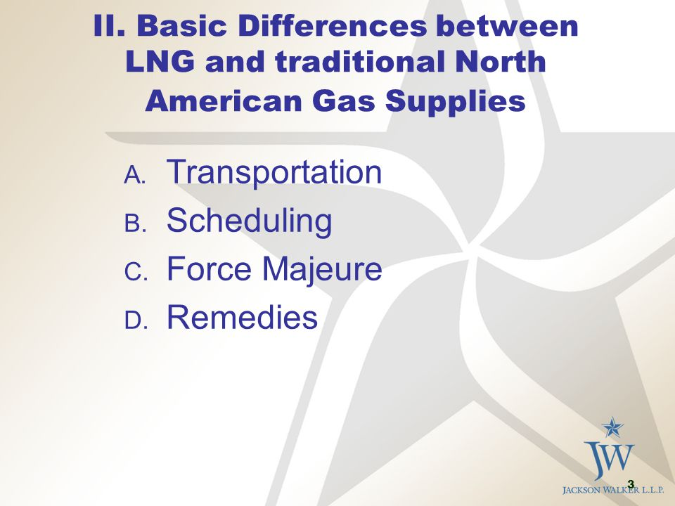 3 II. Basic Differences between LNG and traditional North American Gas Supplies A. Transportation B. Scheduling C. Force Majeure D. Remedies