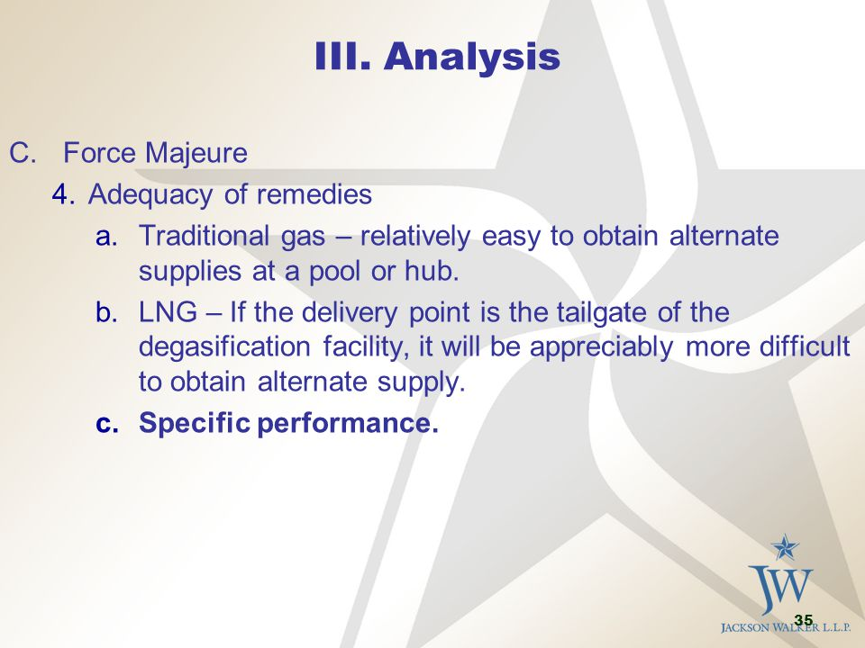 35 III. Analysis C.Force Majeure 4.Adequacy of remedies a.Traditional gas – relatively easy to obtain alternate supplies at a pool or hub. b.LNG – If