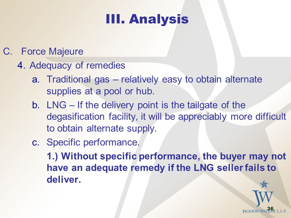 36 III. Analysis C.Force Majeure 4.Adequacy of remedies a.Traditional gas – relatively easy to obtain alternate supplies at a pool or hub. b.LNG – If