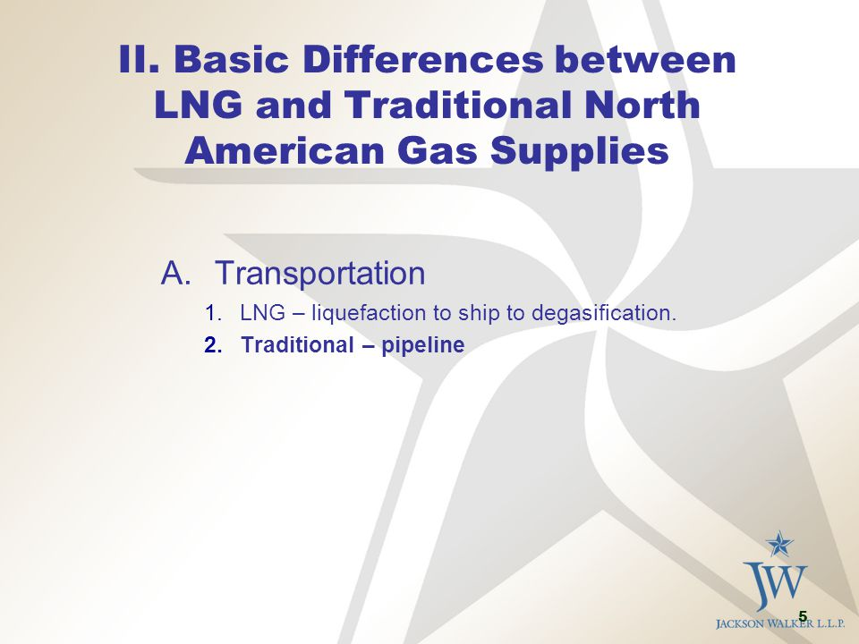 5 II. Basic Differences between LNG and Traditional North American Gas Supplies A.Transportation 1.LNG – liquefaction to ship to degasification. 2.Tra