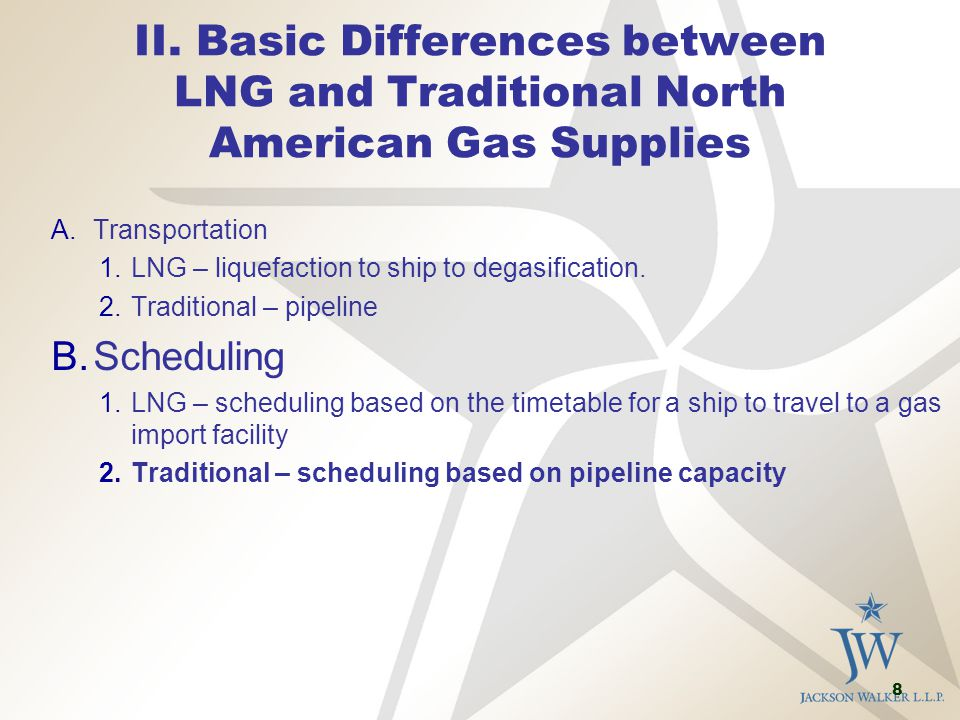 8 II. Basic Differences between LNG and Traditional North American Gas Supplies A.Transportation 1.LNG – liquefaction to ship to degasification. 2.Tra