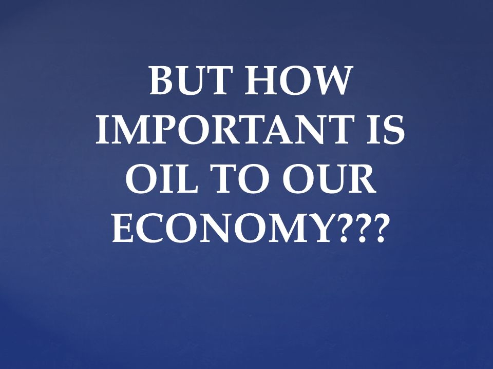 BUT HOW IMPORTANT IS OIL TO OUR ECONOMY