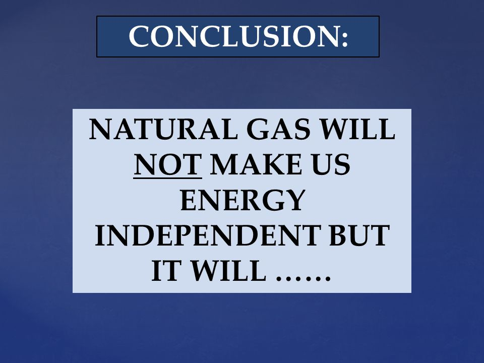 NATURAL GAS WILL NOT MAKE US ENERGY INDEPENDENT BUT IT WILL …… CONCLUSION: