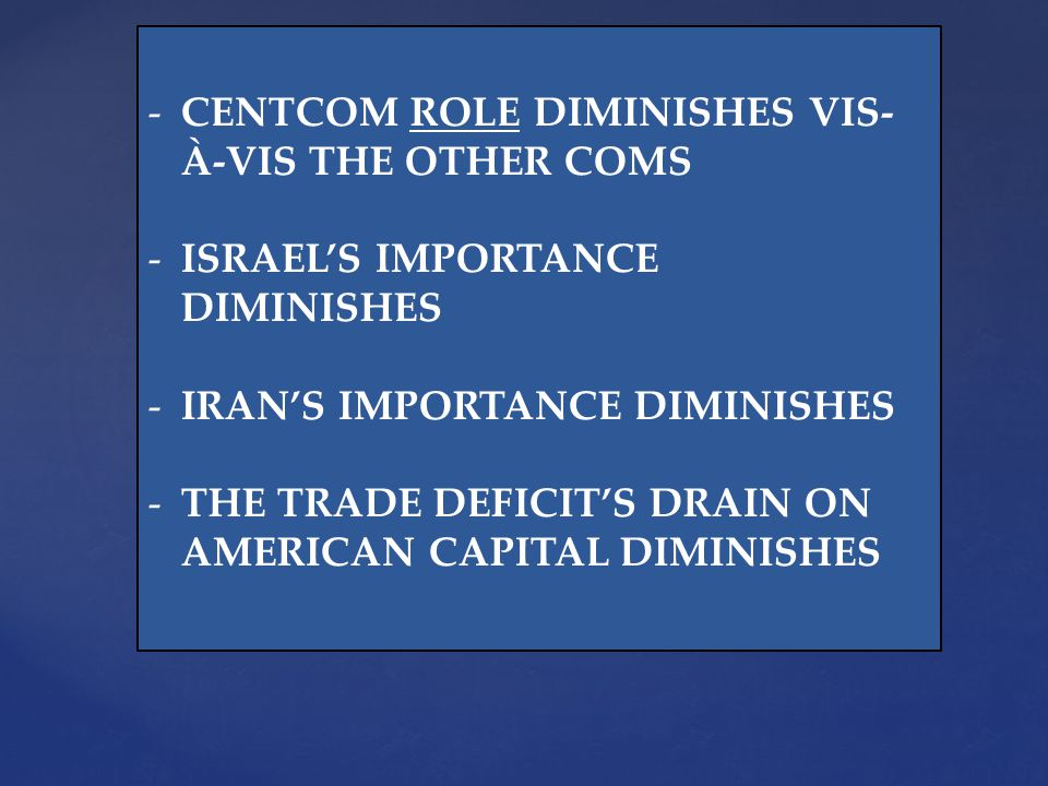 -CENTCOM ROLE DIMINISHES VIS- À-VIS THE OTHER COMS -ISRAELS IMPORTANCE DIMINISHES -IRANS IMPORTANCE DIMINISHES -THE TRADE DEFICITS DRAIN ON AMERICAN CAPITAL DIMINISHES