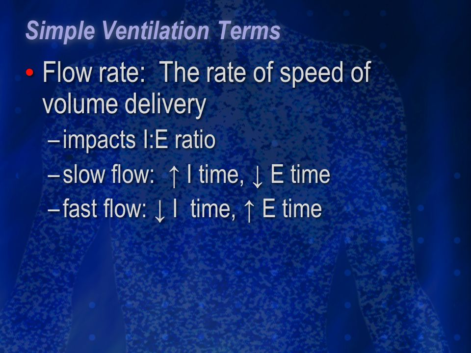 Simple Ventilation Terms Flow rate: The rate of speed of volume delivery –impacts I:E ratio –slow flow: I time, E time –fast flow: I time, E time Flow