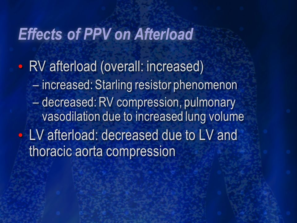 Effects of PPV on Afterload RV afterload (overall: increased) –increased: Starling resistor phenomenon –decreased: RV compression, pulmonary vasodilat