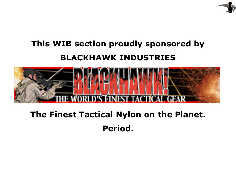 This WIB section proudly sponsored by BLACKHAWK INDUSTRIES The Finest Tactical Nylon on the Planet. Period.
