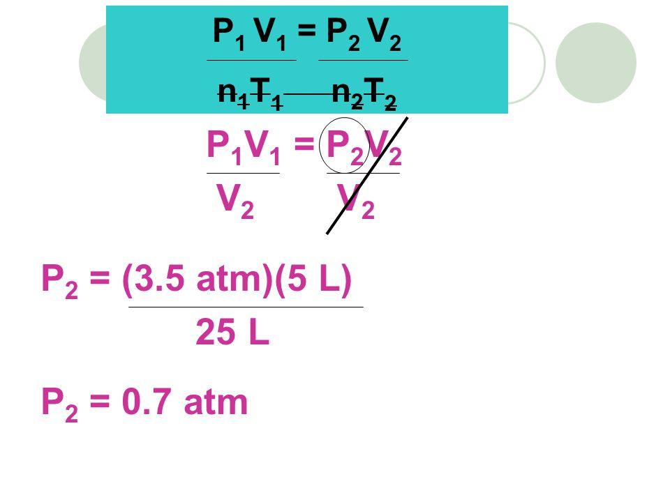 P 1 V 1 = P 2 V 2 V 2 V 2 P 2 = (3.5 atm)(5 L) 25 L P 2 = 0.7 atm P 1 V 1 = P 2 V 2 n 1 T 1 n 2 T 2