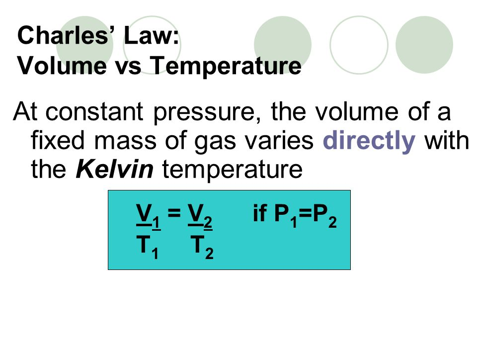 Charles Law: Volume vs Temperature At constant pressure, the volume of a fixed mass of gas varies directly with the Kelvin temperature V 1 = V 2 if P 1 =P 2 T 1 T 2