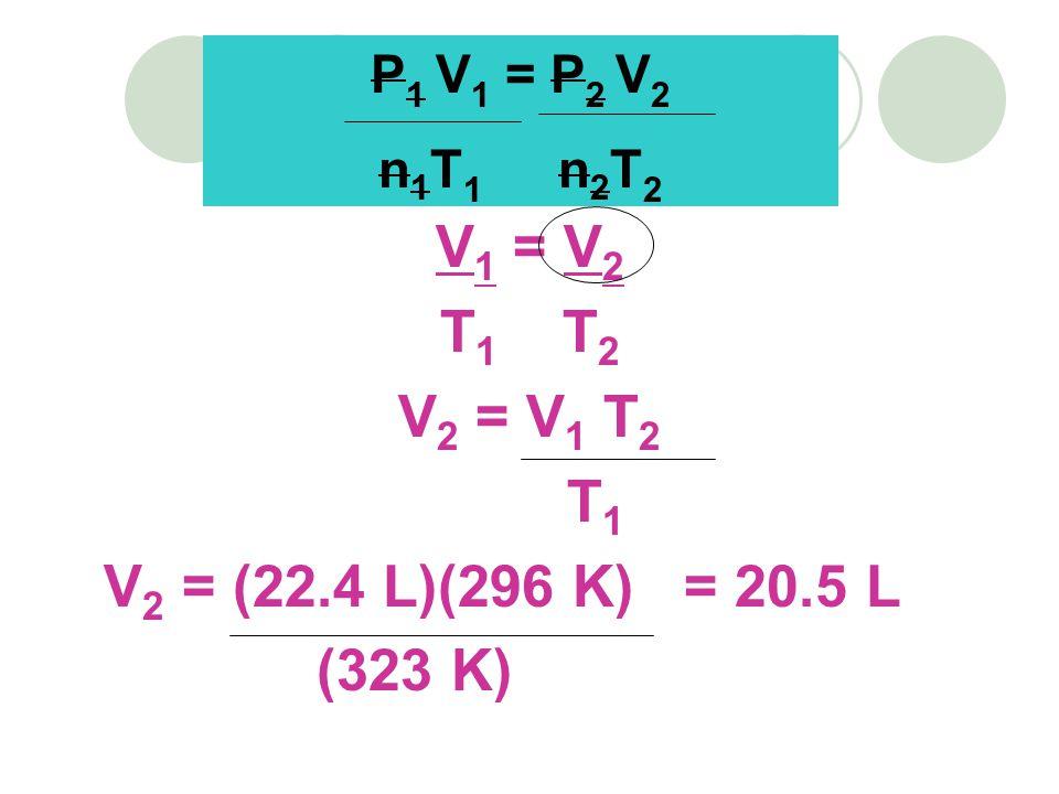 V 1 = V 2 T 1 T 2 V 2 = V 1 T 2 T 1 V 2 = (22.4 L)(296 K) = 20.5 L (323 K) P 1 V 1 = P 2 V 2 n 1 T 1 n 2 T 2