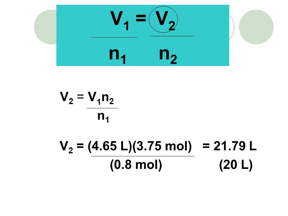 V 2 = V 1 n 2 n 1 V 2 = (4.65 L)(3.75 mol) = 21.79 L (0.8 mol) (20 L) V 1 = V 2 n 1 n 2