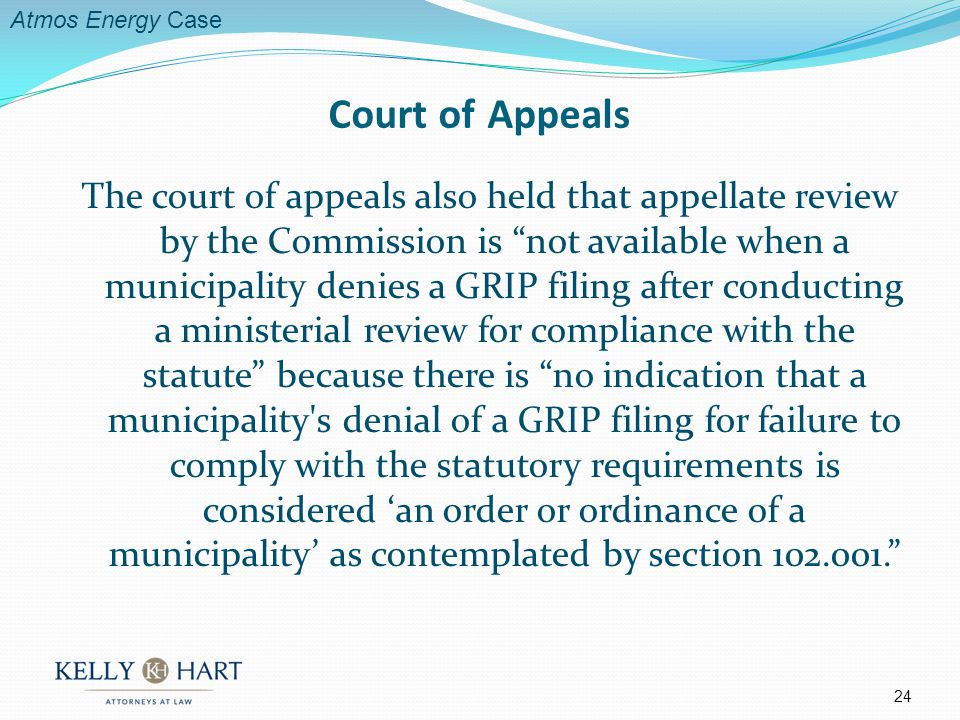 The court of appeals also held that appellate review by the Commission is not available when a municipality denies a GRIP filing after conducting a ministerial review for compliance with the statute because there is no indication that a municipality s denial of a GRIP filing for failure to comply with the statutory requirements is considered an order or ordinance of a municipality as contemplated by section 102.001.