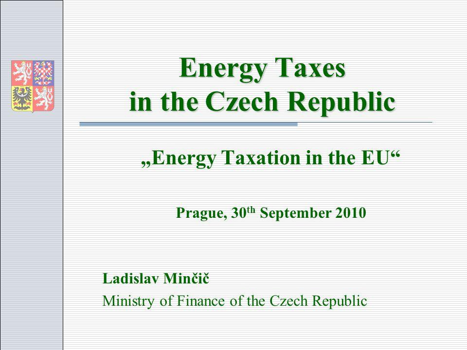 Energy Taxes in the Czech Republic Energy Taxation in the EU Prague, 30 th September 2010 Ladislav Minčič Ministry of Finance of the Czech Republic