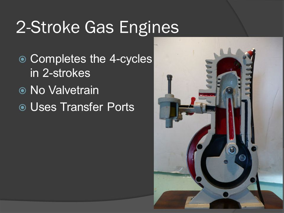 2-Stroke Gas Engines Completes the 4-cycles in 2-strokes No Valvetrain Uses Transfer Ports
